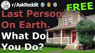 You're The Last Person On Earth.. What Do You Do? (r/Askreddit)