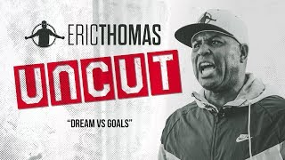 ❌✂ Eric Thomas: UnCut | DREAMS VS GOALS | Motivational Video
