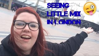 SEEING LITTLE MIX IN LONDON!