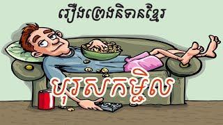 រឿង បុរសកម្ជិល, Lazy men and perfect Wife, Khmer Fairy Tales, រឿងនិទានខ្មែរ