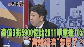 """2018.08.17新聞深喉嚨 產值3兆5900億 比2011年""""重挫10%""""!""""高雄經濟""""怎麼了?"""