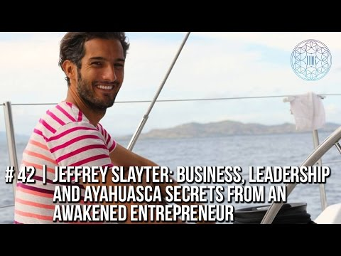 #42 | Jeffrey Slayter: Business, Leadership & Ayahuasca Secrets from an Awakening Entrepreneur