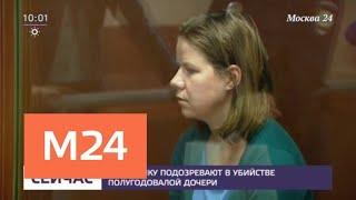 Смотреть видео Москвичку подозревают в убийстве полугодовалой дочери - Москва 24 онлайн