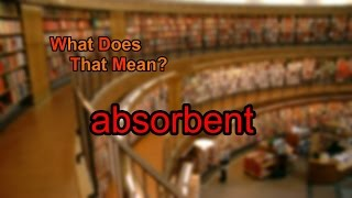 What does absorbent mean?