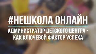 Администратор детского центра - как ключевой фактор успеха