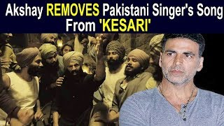 Akshay Kumar REMOVES Song Of Pakistani Singer From His 'Kesari' Movie | FWF
