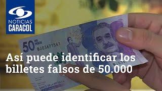 Así puede identificar los billetes falsos de 50.000 que están circulando en Colombia