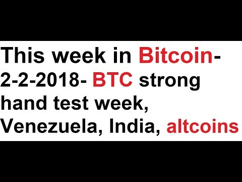 This week in Bitcoin- 2-2-2018- BTC strong hand test week, Venezuela, India, altcoins