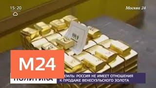 Кремль заявил, что Россия не имеет отношения к продаже венесуэльского золота - Москва 24