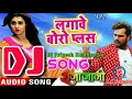 Khesari Lal New सुपरहिट Dj Remix - Lagawe Boro Plus - Priyanka Singh - Bhojpuri Hit Songs 2018