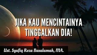"""Jika Kau Mencintai-Nya, Tinggalkan dia!"" - Ust. Syafiq Reza Basalamah, MA."