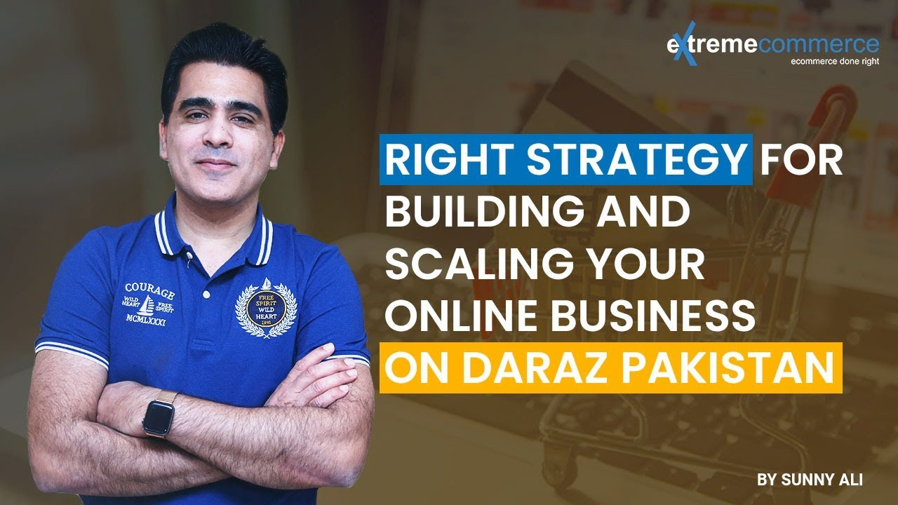 Right strategy for building and scaling your online business on Daraz Pakistan