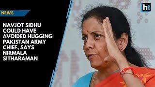 Navjot Sidhu could have avoided hugging Pakistan Army Chief, says Nirmala Sitharaman