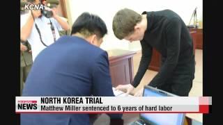 North Korea sentences U.S. citizen to six years of hard labor   북, 억류 미국인 매튜 밀러에