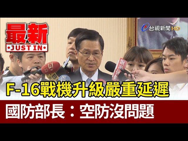 F-16戰機升級嚴重延遲  國防部長:空防沒問題【最新快訊】