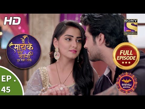 Main Maayke Chali Jaaungi Tum Dekhte Rahiyo - Ep 45 - Full Episode - 12th November, 2018