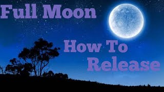 Full Moon Steps To Release What No Longer Serves You