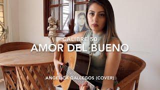 Amor Del Bueno - Calibre 50 - Angelica Gallegos (Cover)
