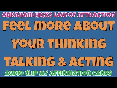 Abraham Hicks • Feel more about your thinking talking and acting • Master Law of Attraction
