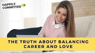 Work life balance | the truth about balancing career and love