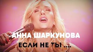 Анна Шаркунова - Если не ты
