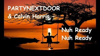 "PARTYNEXTDOOR & Calvin Harris – ""Nuh Ready Nuh Ready"" (lyrics)"