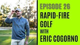 Rapid-fire Golf With Eric Cogorno - Episode 26