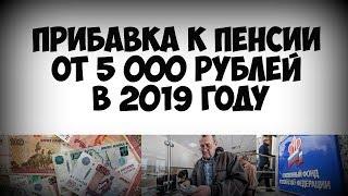 Прибавка к пенсии от пять тысяч рублей к пенсии в 2019 году