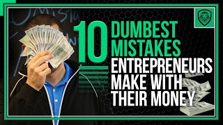 10 Dumbest Mistakes Entrepreneurs Make with Their Money