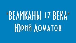 ВЕЛИКАНЫ 17 ВЕКА ЮРИЙ ЛОМАТОВ