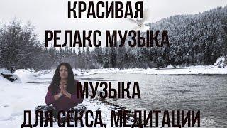 Красивая Релакс Музыка ⁄ Музыка Для Секса, Медитации