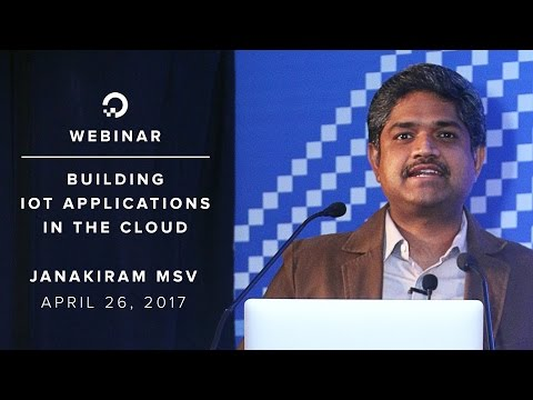 Building IoT Applications in the Cloud - Webinar by Cloud expert Janakiram MSV
