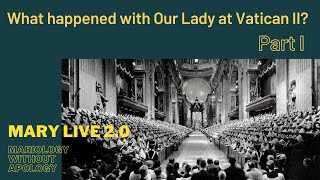 MARY LIVE 2.0 - Mariology Without Apology -  2. What Happened with Our Lady at Vatican II, Part 1