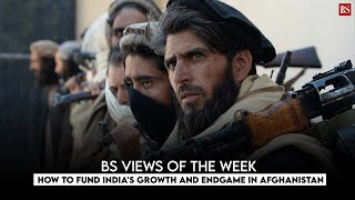 BS Views of the Week: How to fund India's growth and endgame in Afghanistan