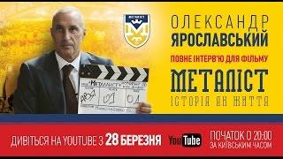 Интервью с Александром Ярославским для фильма «Металлист. История как жизнь». (полная версия).