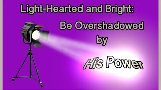 Light-Hearted & Bright: Be Overshadowed by His Power