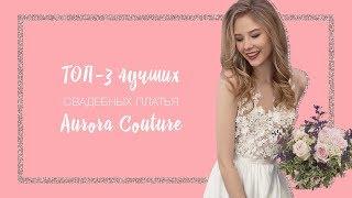 ТОП-3 ЛУЧШИХ СВАДЕБНЫХ ПЛАТЬЯ Aurora Couture 2018