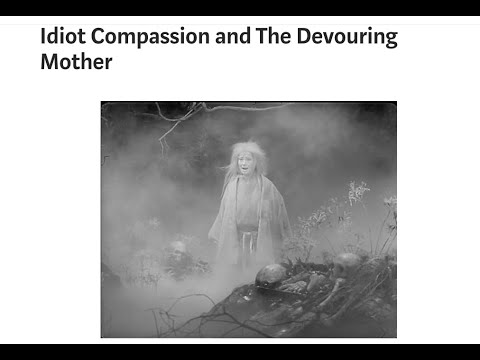 Idiot Compassion And The Devouring Mother