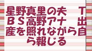 星野真里の夫 TBS高野アナ 出産を照れながら自ら報じる 第1子となる...