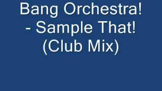 Bang Orchestra!-  Sample That! (Club Mix)