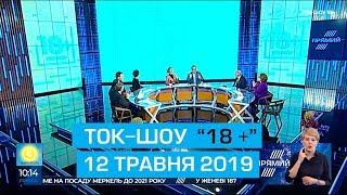 """Ток шоу """"18+"""". Ефір від 12 травня 2019 року"""