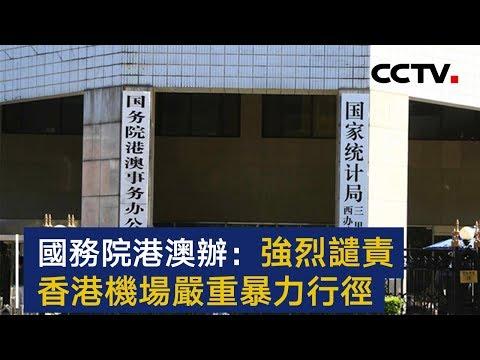 国务院港澳办强烈谴责香港机场严重暴力行径   CCTV
