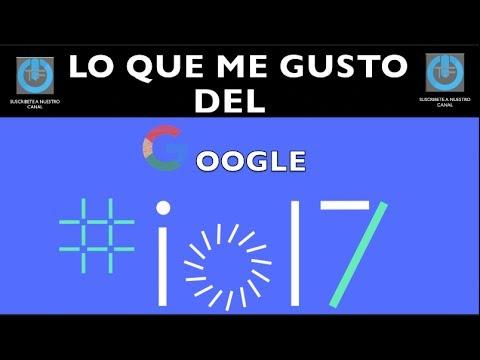 GOOGLE I/O 2017 lo que mas me gustó del EVENTO