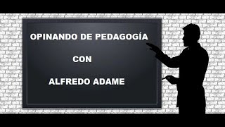 Opinando de pedagogía con Alfredo Adame