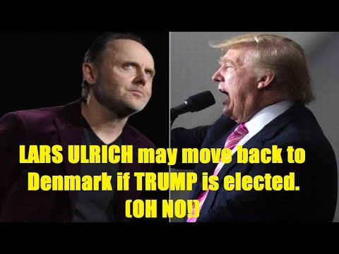 LARS ULRICH May Move Back to Denmark if DONALD TRUMP Becomes President, OH NO!