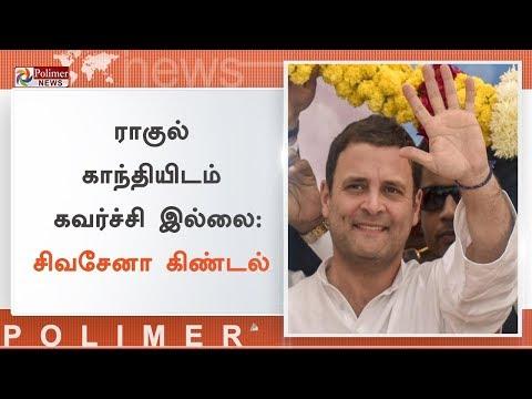 ராகுல் காந்தியிடம் கவர்ச்சி இல்லை - சிவசேனா கிண்டல்   மக்கள் மத்தியில் ராகுலின் பேச்சு எடுபடவில்லை என விமர்சனம்  2014ஐக் காட்டிலும் இந்த முறை மோசமான தோல்வி - சிவசேனா   Watch Polimer News on YouTube which streams news related to current affairs of Tamil Nadu, Nation, and the World. Here you can watch breaking news, live reports, latest news in politics, viral video, entertainment, Bollywood, business and sports news & much more news in tamil. Stay tuned for all the breaking news in tamil.  #PolimerNews   #Polimer   #PolimerNewsLive   #TamilNews   #PolimerLive   #PolimerLiveNews   #PolimerNewsLiveinTamil   #TamilNewsLive   #TamilLiveNews  ... to know more watch the full video &  Stay tuned here for latest news updates..  Android : https://goo.gl/T2uStq  iOS         : https://goo.gl/svAwa8  Polimer News App Download : https://goo.gl/MedanX  Subscribe: https://www.youtube.com/c/polimernews  Website: https://www.polimernews.com  Like us on: https://www.facebook.com/polimernews  Follow us on: https://twitter.com/polimernews   About Polimer News:  Polimer News brings unbiased News and accurate information to the socially conscious common man.  Polimer News has evolved as a 24 hours Tamil News satellite TV channel. Polimer is the second largest MSO in TN catering to millions of TV viewing homes across 10 districts of TN. Founded by Mr. P.V. Kalyana Sundaram, the company currently runs 8 basic cable TV channels in various parts of TN and Polimer TV, a fully integrated Tamil GEC reaching out to millions of Tamil viewers across the world. The channel has state of the art production facility in Chennai. Besides a library of more than 350 movies on an exclusive basis , the channel also beams 8 hours of original content every day. The channel has extended its vision to various genres including Reality. In short, Polimer is aiming to become a strong and competitive channel in the GEC space of Tamil Television scenario. Polimer's biggest strength is its people. The channel has some