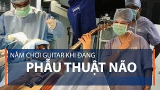 Nằm chơi guitar khi đang phẫu thuật não | VTC1
