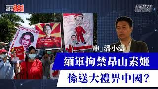 緬甸政變 軍方拘禁昂山素姬,係送大禮畀中國?【國際線:串︱潘小濤】