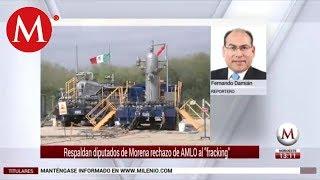 Respaldan diputados de Morena rechazo de AMLO al fracking