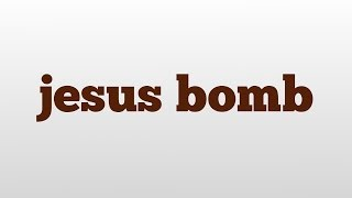 jesus bomb meaning and pronunciation